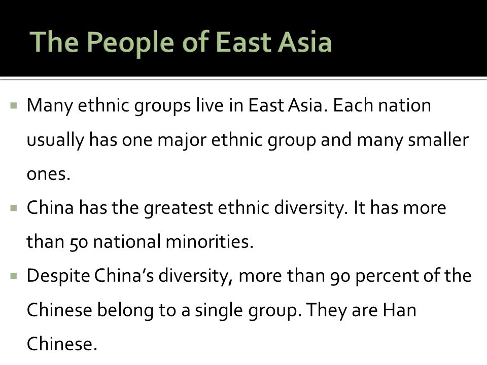 The People of East Asia Many ethnic groups live in East Asia. Each nation usually has one major ethnic group and many smaller ones.