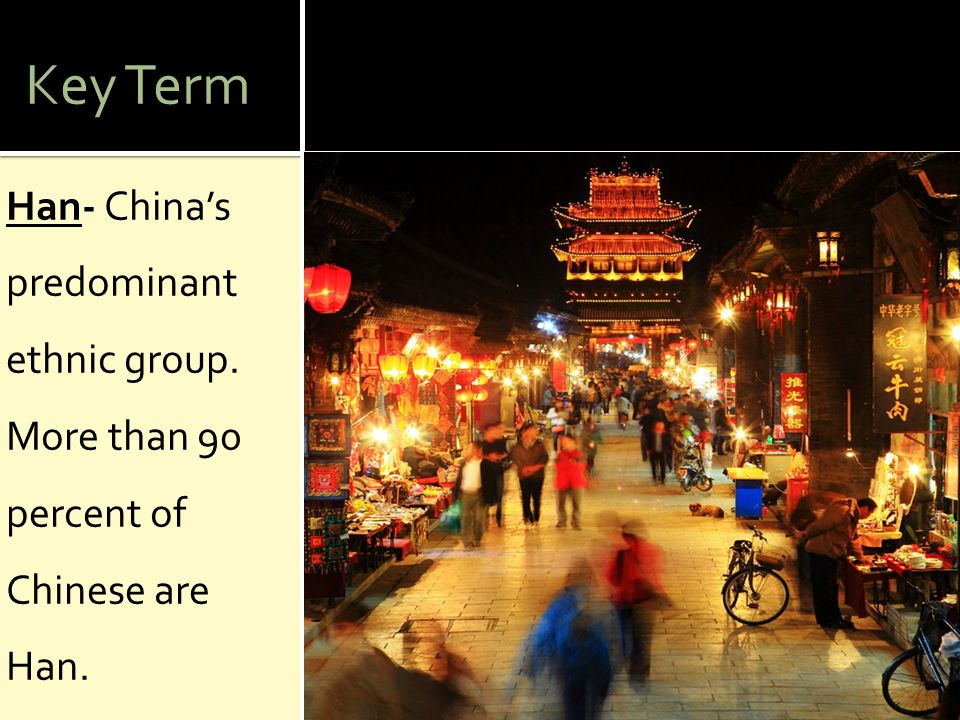 Key Term Han- China's predominant ethnic group. More than 90 percent of Chinese are Han.