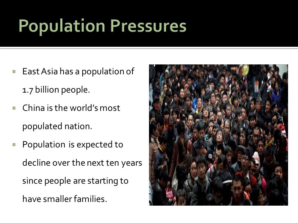 Population Pressures East Asia has a population of 1.7 billion people.