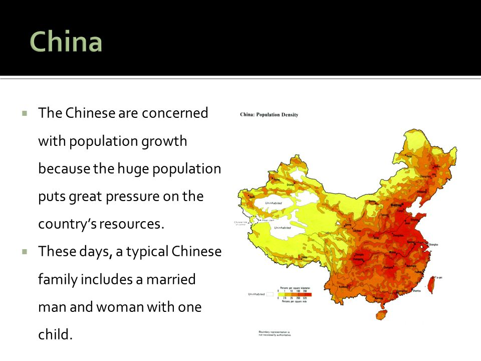 China The Chinese are concerned with population growth because the huge population puts great pressure on the country's resources.
