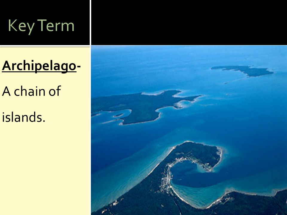 Key Term Archipelago- A chain of islands.