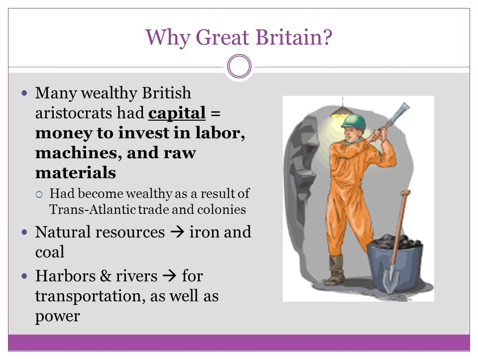 Why Great Britain Many wealthy British aristocrats had capital = money to invest in labor, machines, and raw materials.