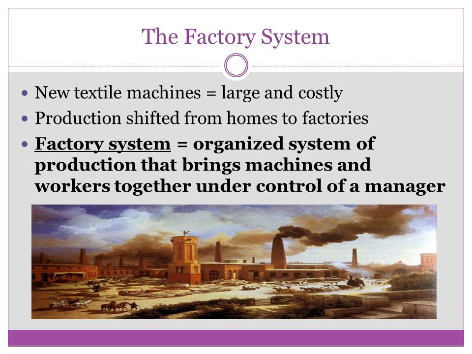 The Factory System New textile machines = large and costly