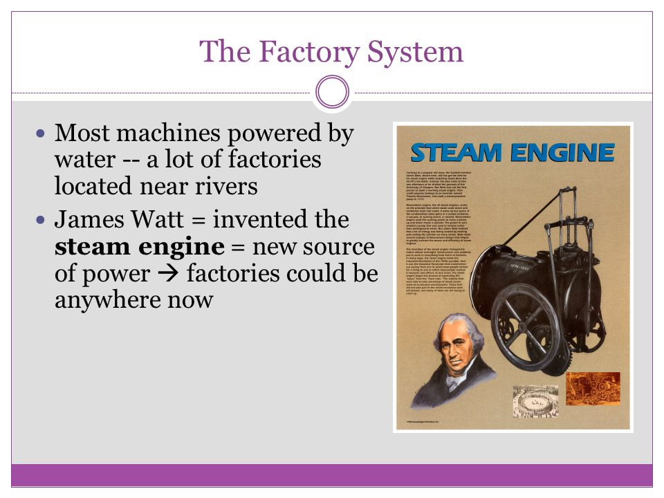 The Factory System Most machines powered by water -- a lot of factories located near rivers.