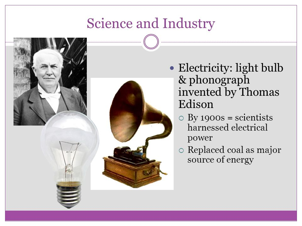Science and Industry Electricity: light bulb & phonograph invented by Thomas Edison. By 1900s = scientists harnessed electrical power.