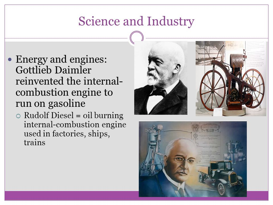 Science and Industry Energy and engines: Gottlieb Daimler reinvented the internal-combustion engine to run on gasoline.