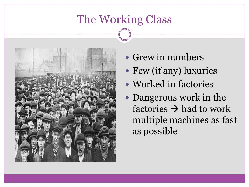 The Working Class Grew in numbers Few (if any) luxuries
