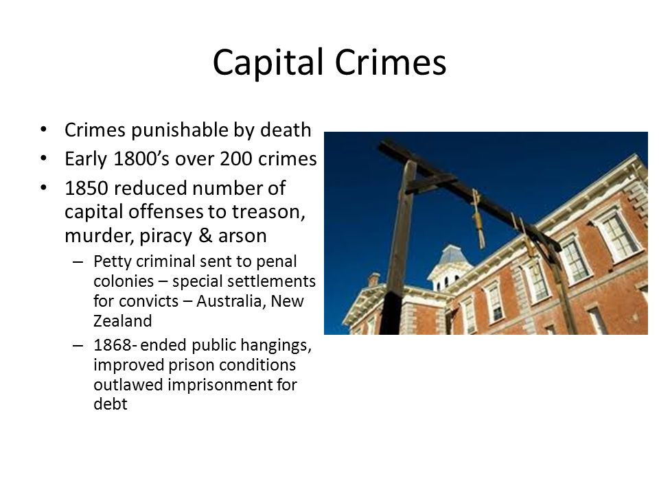 Capital Crimes Crimes punishable by death Early 1800's over 200 crimes