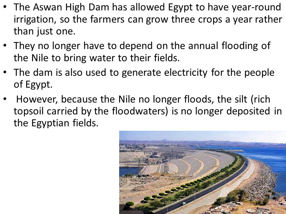 The Aswan High Dam has allowed Egypt to have year-round irrigation, so the farmers can grow three crops a year rather than just one.