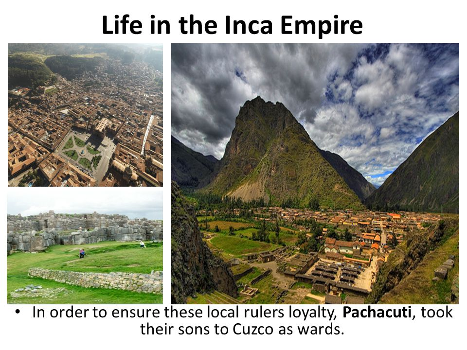 Life in the Inca Empire In order to ensure these local rulers loyalty, Pachacuti, took their sons to Cuzco as wards.