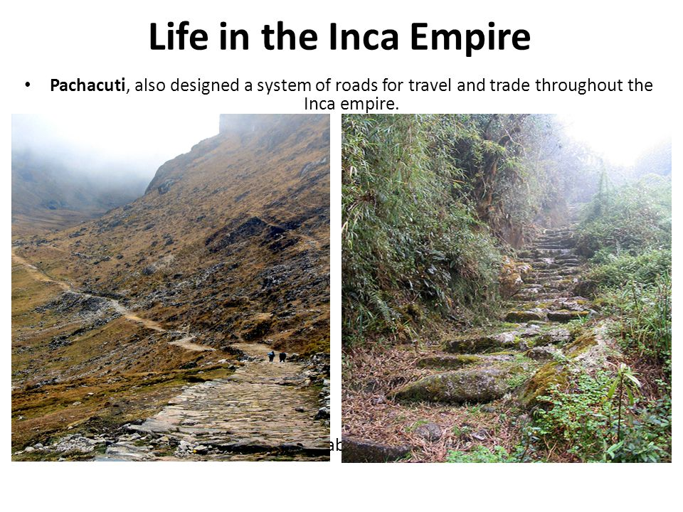 Life in the Inca Empire Pachacuti, also designed a system of roads for travel and trade throughout the Inca empire.