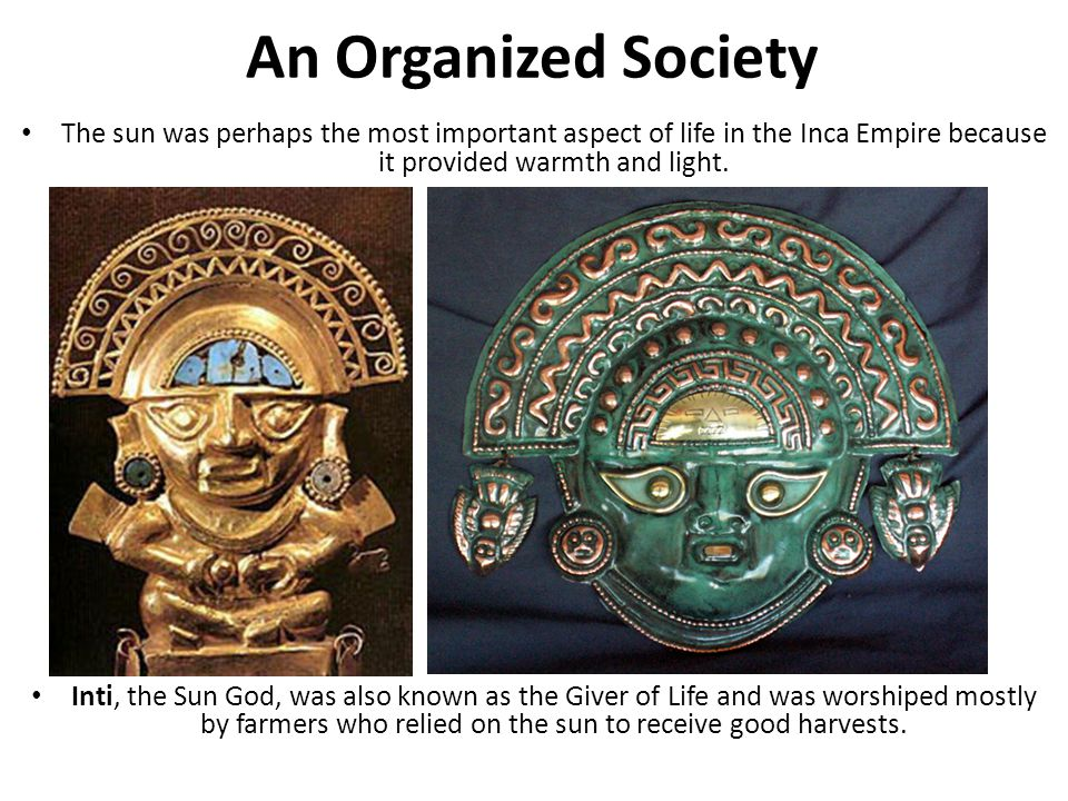 An Organized Society The sun was perhaps the most important aspect of life in the Inca Empire because it provided warmth and light.
