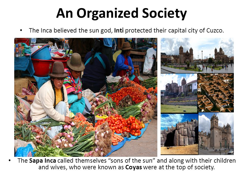 An Organized Society The Inca believed the sun god, Inti protected their capital city of Cuzco.