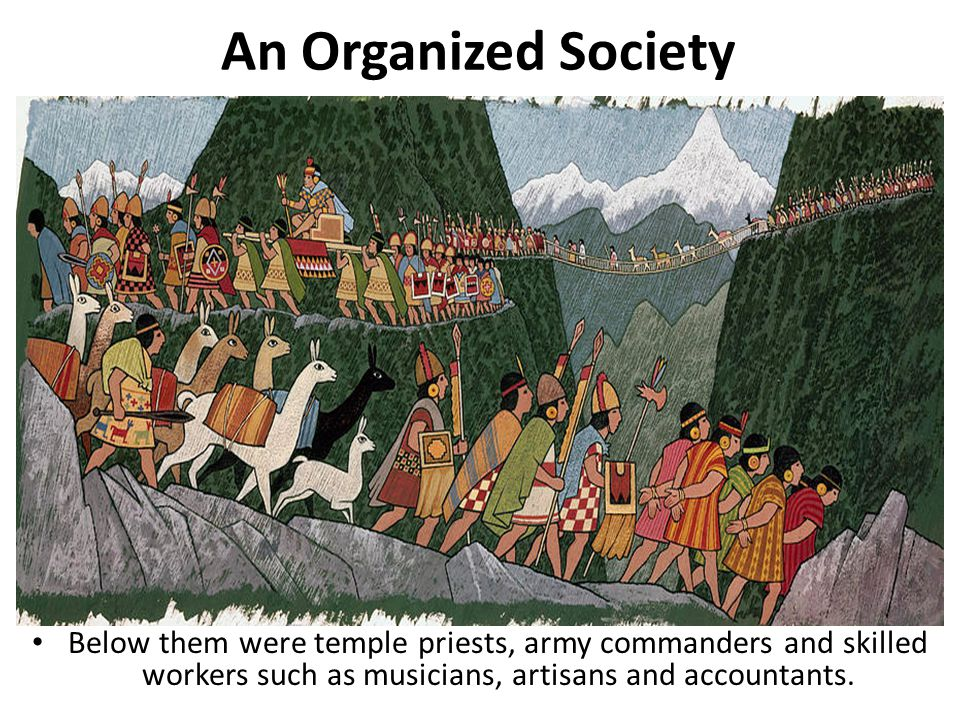 An Organized Society Below them were temple priests, army commanders and skilled workers such as musicians, artisans and accountants.