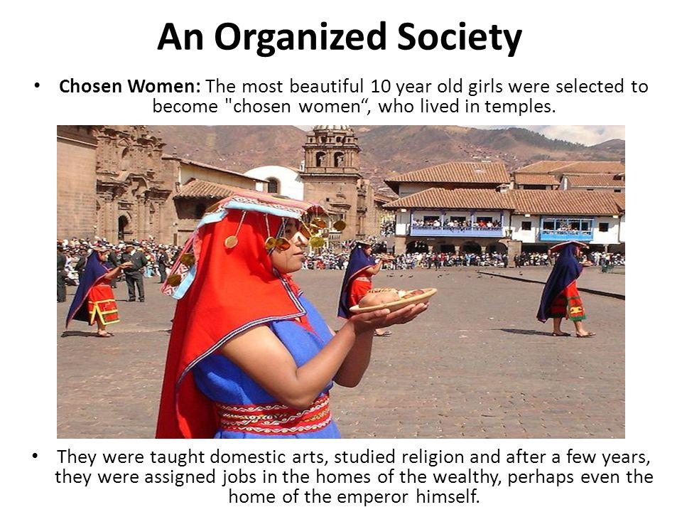 An Organized Society Chosen Women: The most beautiful 10 year old girls were selected to become chosen women , who lived in temples.