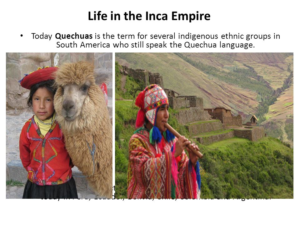 Life in the Inca Empire Today Quechuas is the term for several indigenous ethnic groups in South America who still speak the Quechua language.