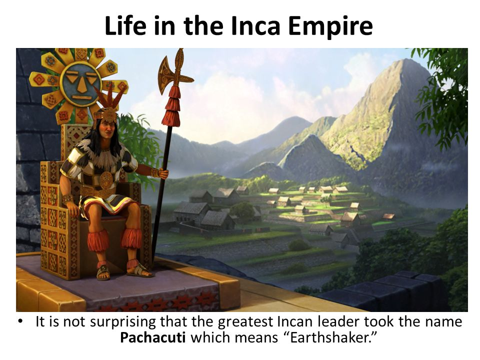 Life in the Inca Empire It is not surprising that the greatest Incan leader took the name Pachacuti which means Earthshaker.