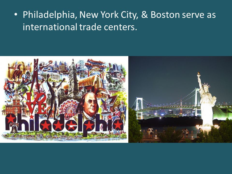 Philadelphia, New York City, & Boston serve as international trade centers.