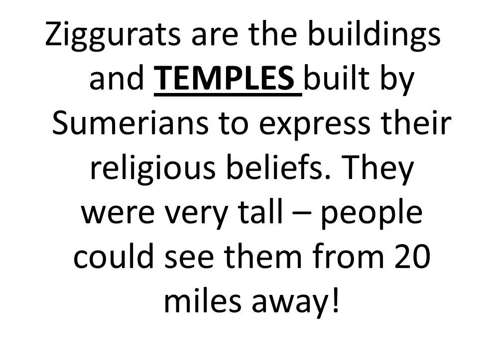 Ziggurats are the buildings and TEMPLES built by Sumerians to express their religious beliefs.