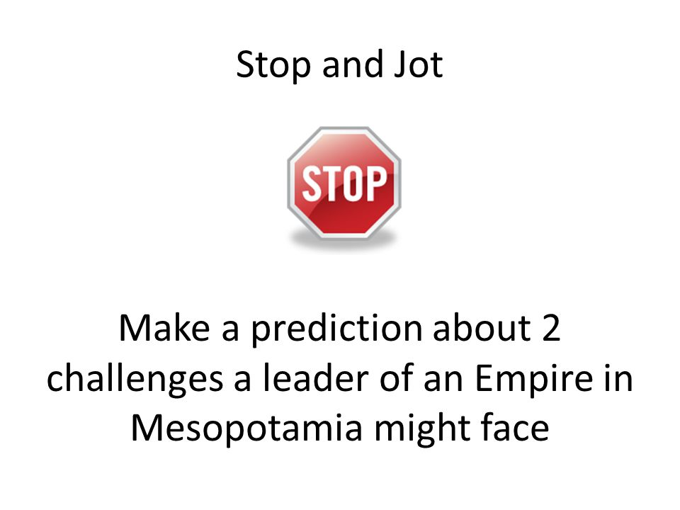 Stop and Jot Make a prediction about 2 challenges a leader of an Empire in Mesopotamia might face