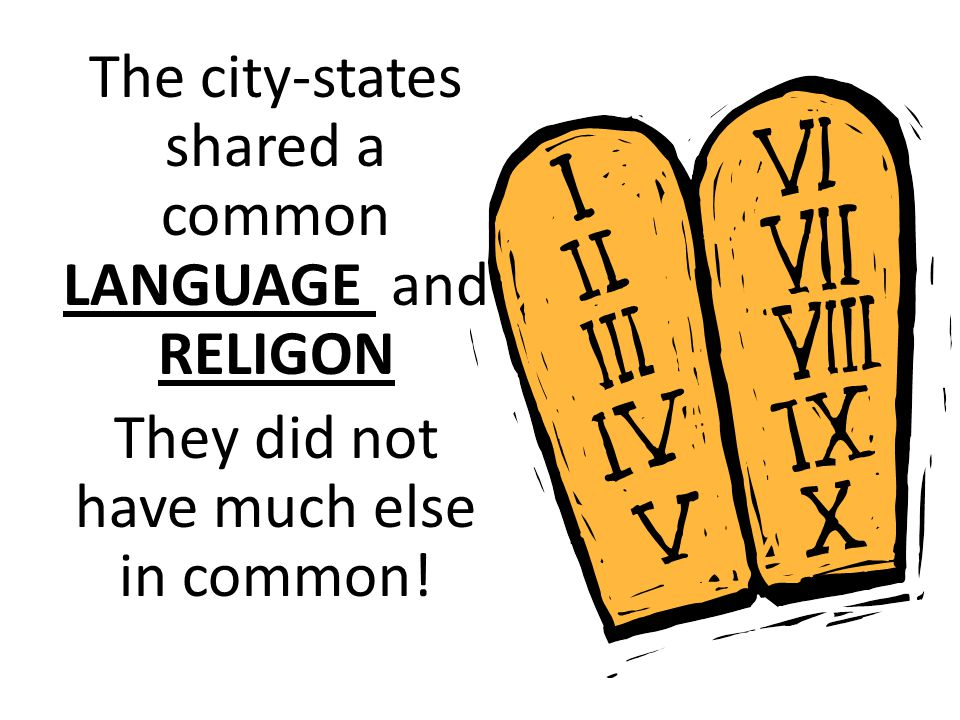The city-states shared a common LANGUAGE and RELIGON They did not have much else in common!