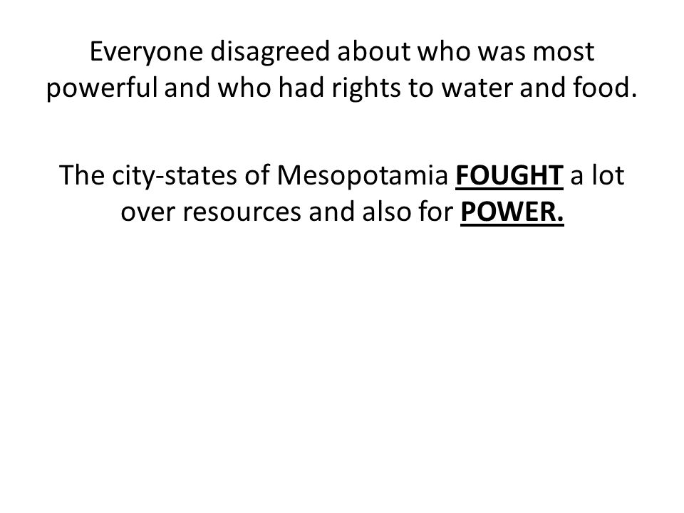 Everyone disagreed about who was most powerful and who had rights to water and food.