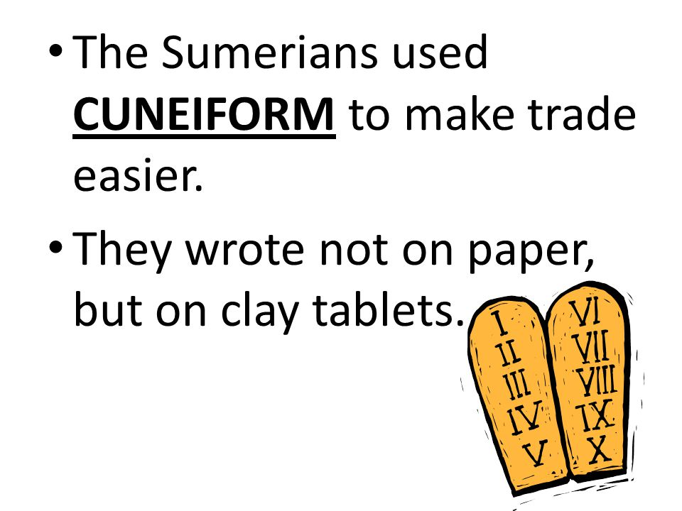 The Sumerians used CUNEIFORM to make trade easier.