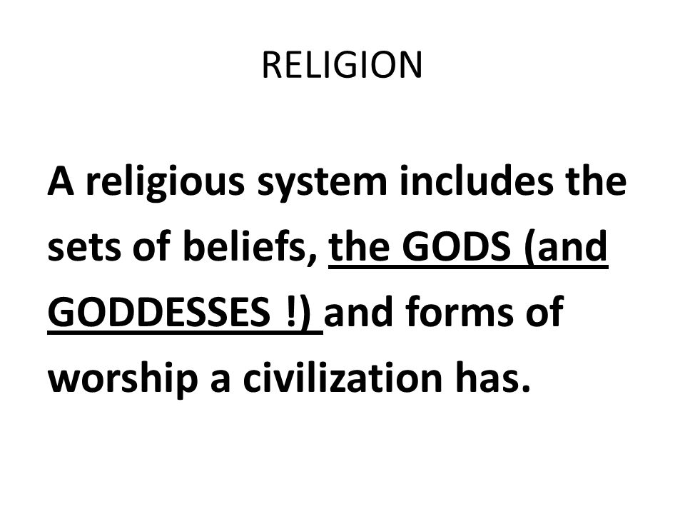 A religious system includes the sets of beliefs, the GODS (and