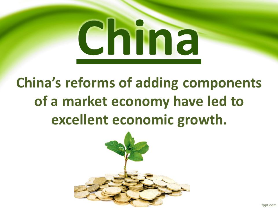 China China's reforms of adding components of a market economy have led to excellent economic growth.