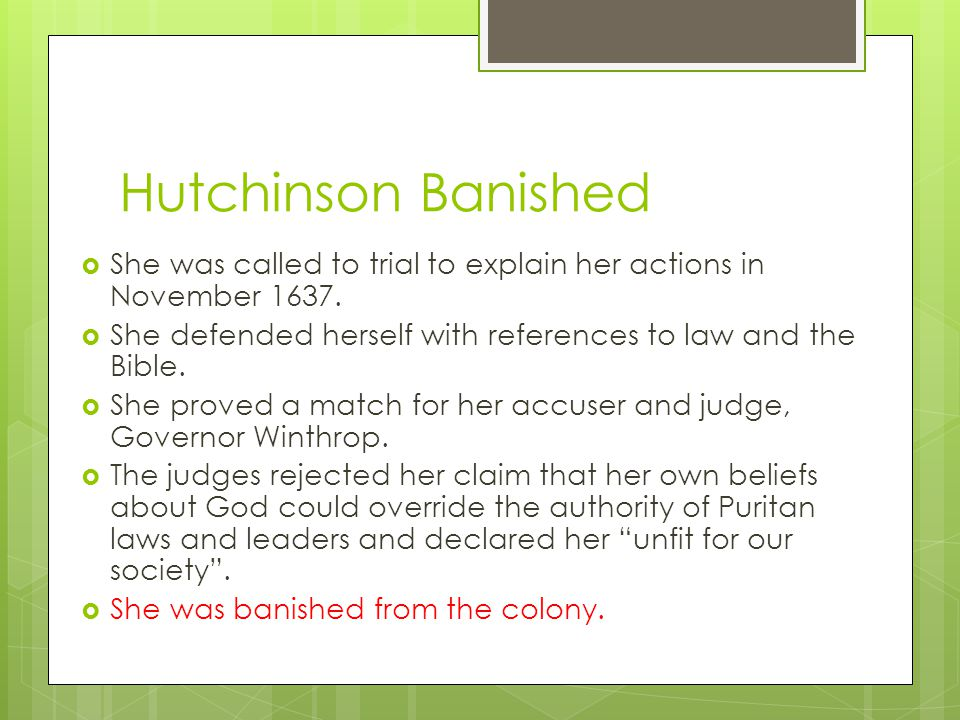 Hutchinson Banished She was called to trial to explain her actions in November 1637. She defended herself with references to law and the Bible.