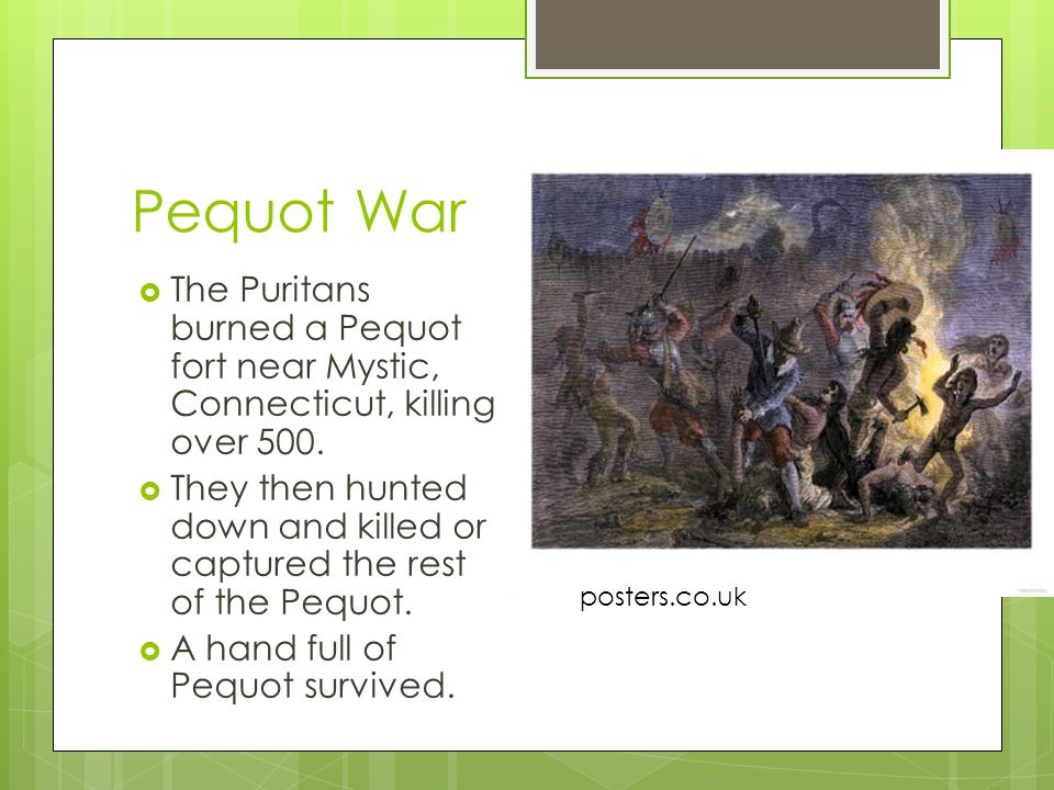 Pequot War The Puritans burned a Pequot fort near Mystic, Connecticut, killing over 500.