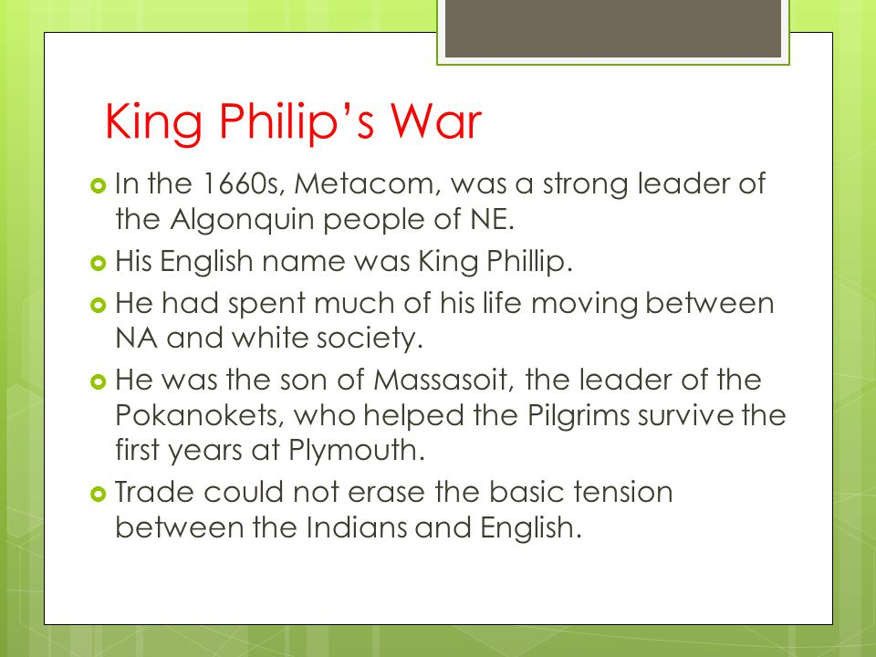 King Philip's War In the 1660s, Metacom, was a strong leader of the Algonquin people of NE. His English name was King Phillip.
