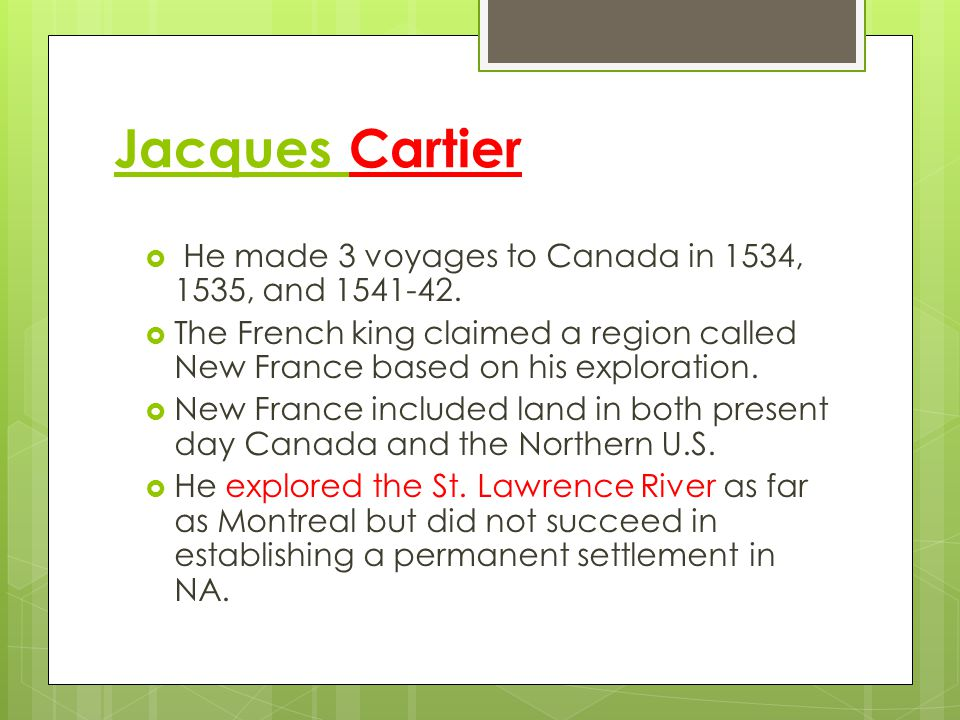 Jacques Cartier He made 3 voyages to Canada in 1534, 1535, and 1541-42. The French king claimed a region called New France based on his exploration.