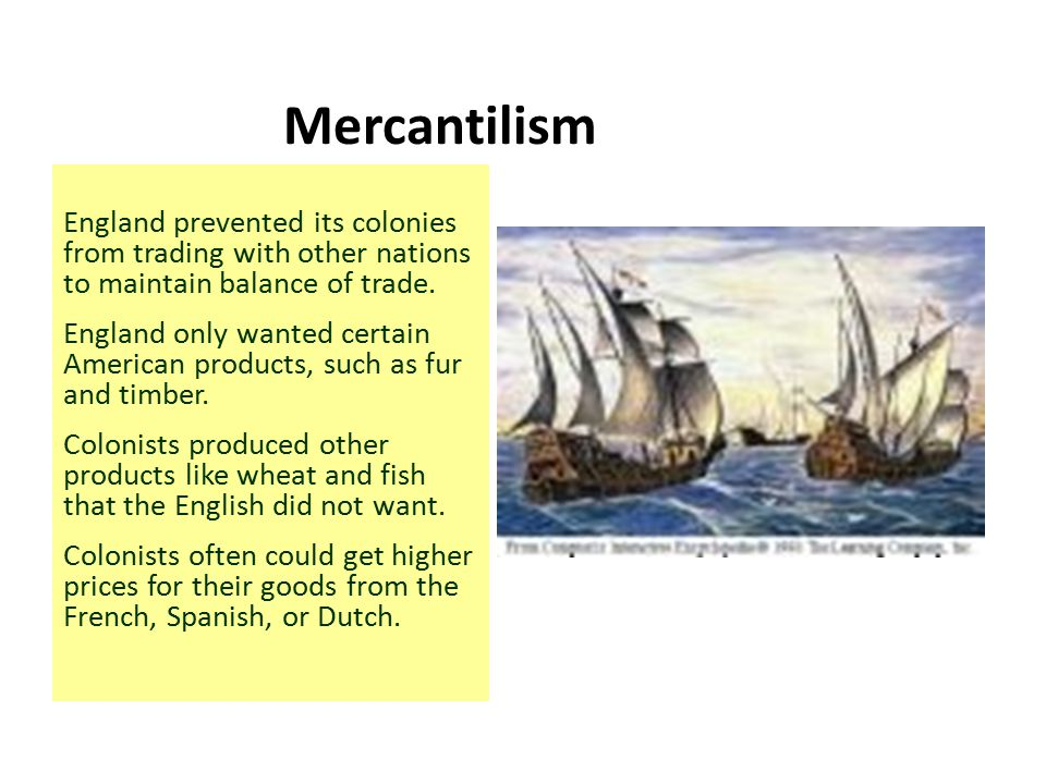 Mercantilism England prevented its colonies from trading with other nations to maintain balance of trade.