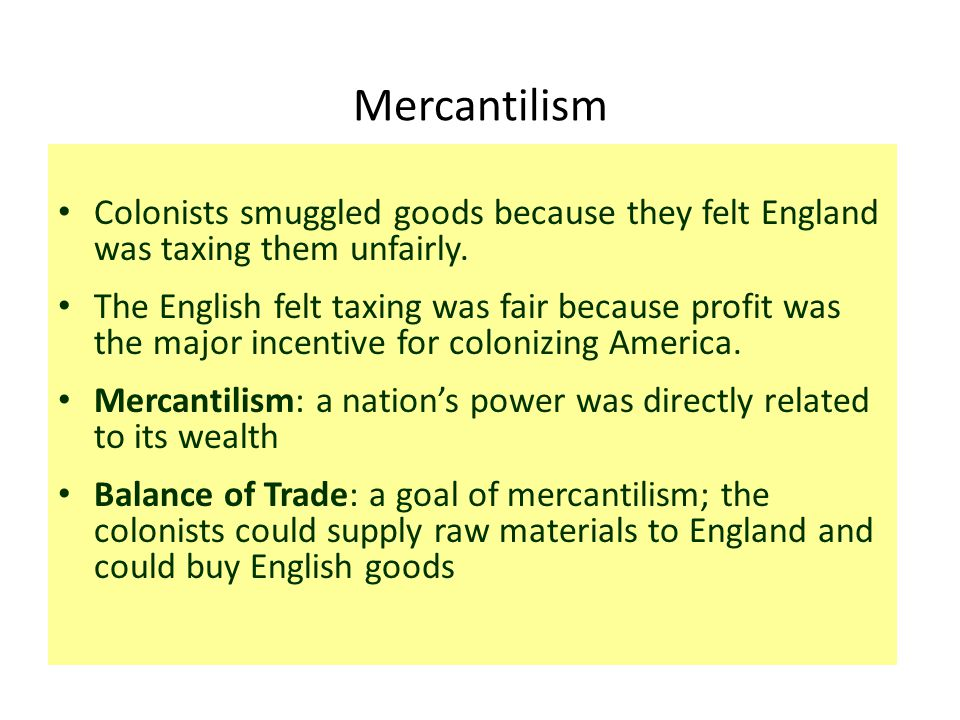 Mercantilism Colonists smuggled goods because they felt England was taxing them unfairly.