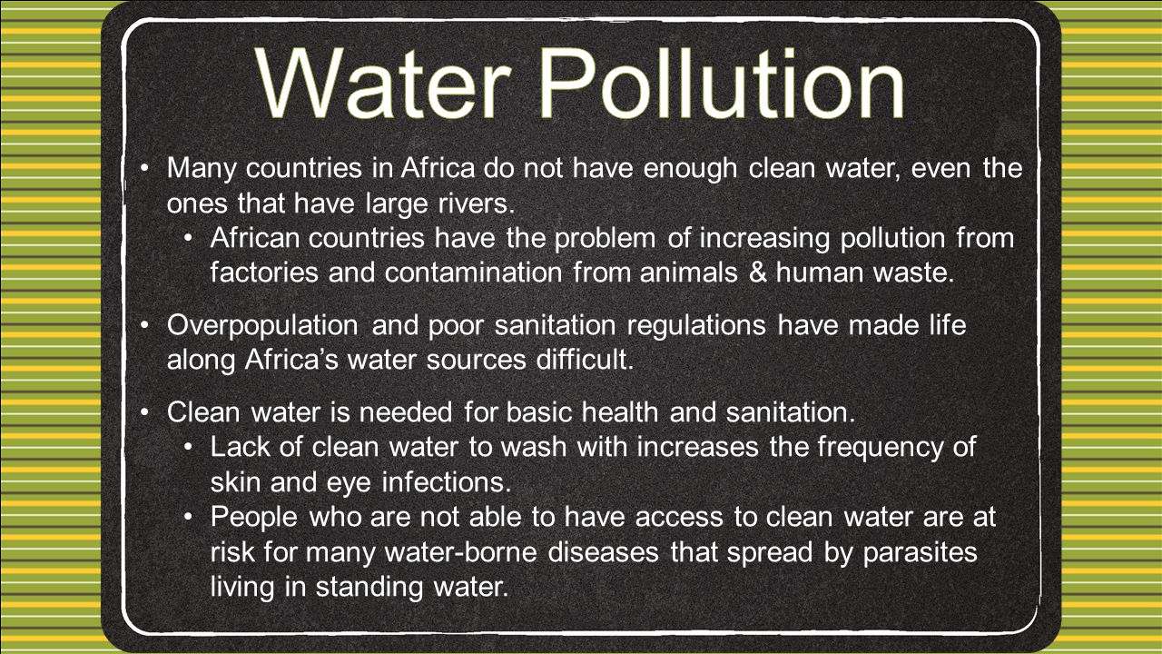 Water Pollution Many countries in Africa do not have enough clean water, even the ones that have large rivers.