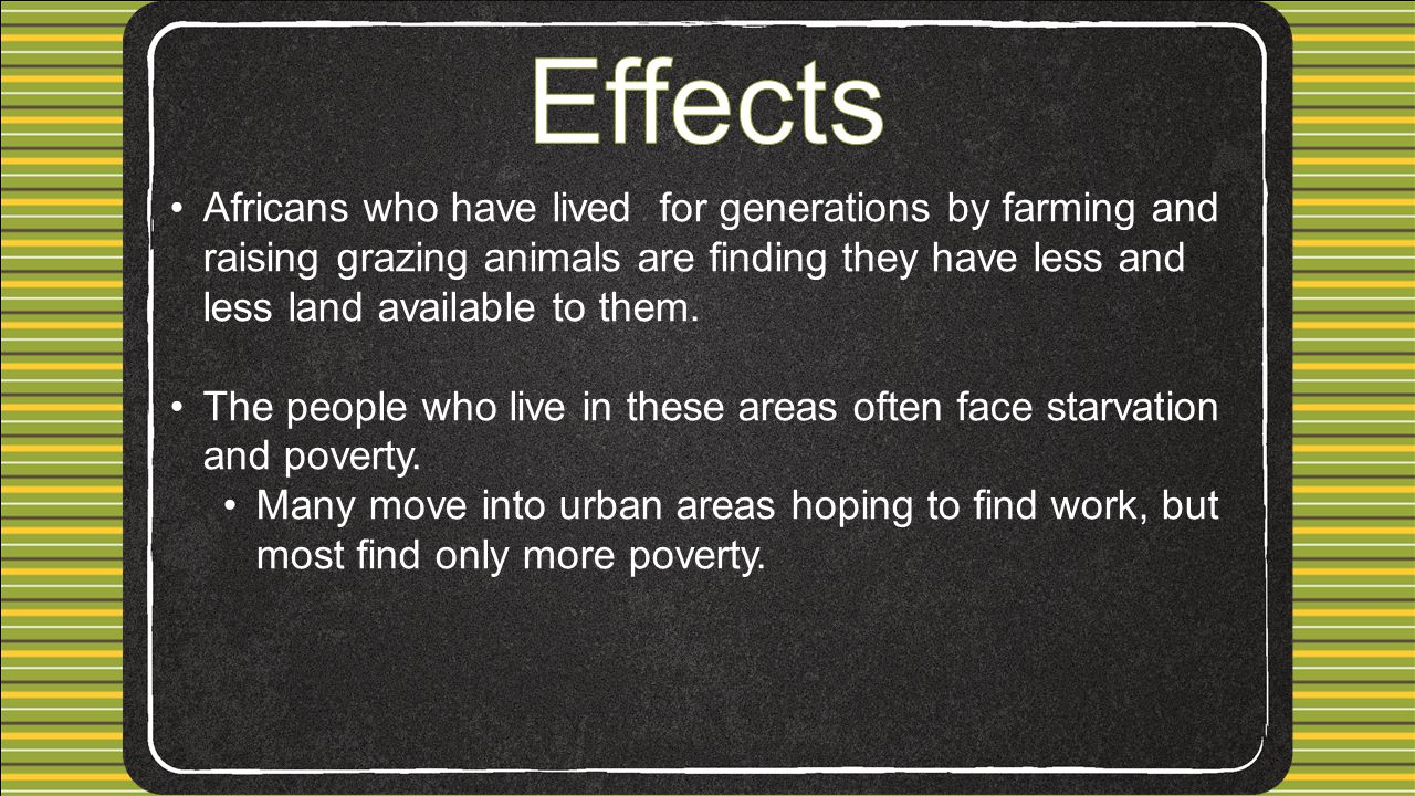 Effects Africans who have lived for generations by farming and raising grazing animals are finding they have less and less land available to them.