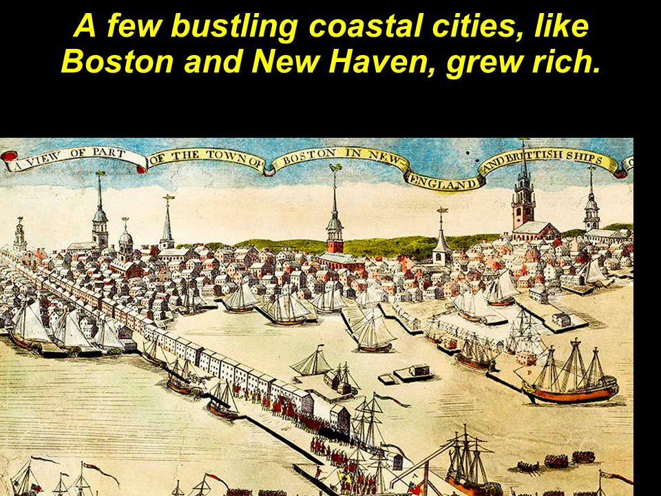 A few bustling coastal cities, like Boston and New Haven, grew rich.