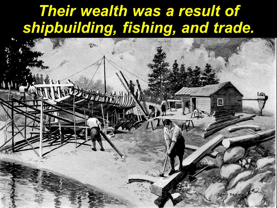 Their wealth was a result of shipbuilding, fishing, and trade.