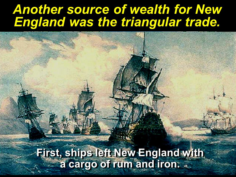 Another source of wealth for New England was the triangular trade.