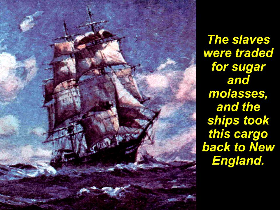 The slaves were traded for sugar and molasses, and the ships took this cargo back to New England.