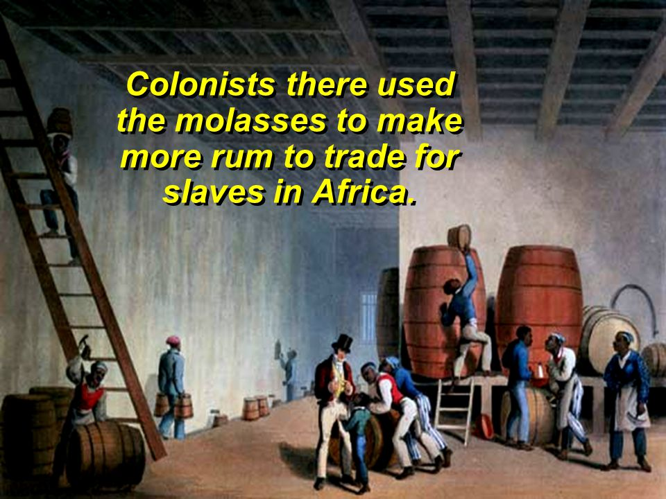 Colonists there used the molasses to make more rum to trade for slaves in Africa.