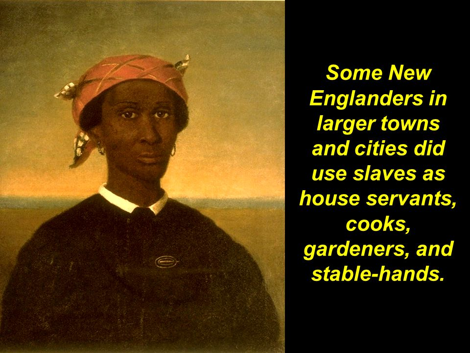 Some New Englanders in larger towns and cities did use slaves as house servants, cooks, gardeners, and stable-hands.