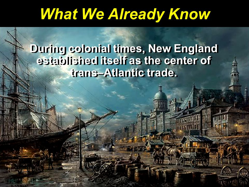 What We Already Know During colonial times, New England established itself as the center of trans–Atlantic trade.