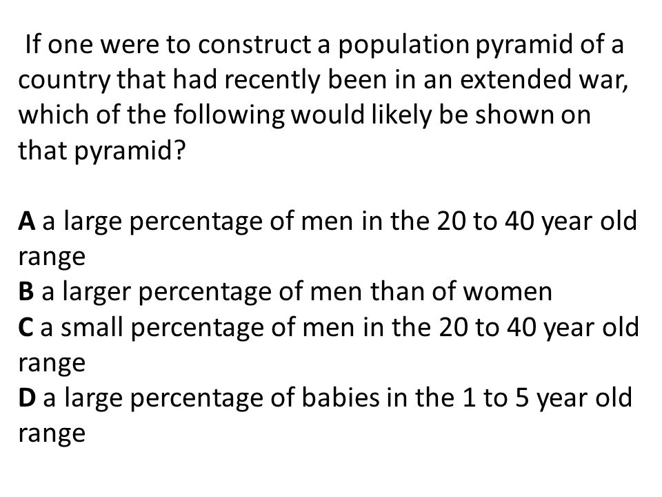 If one were to construct a population pyramid of a country that had recently been in an extended war, which of the following would likely be shown on that pyramid