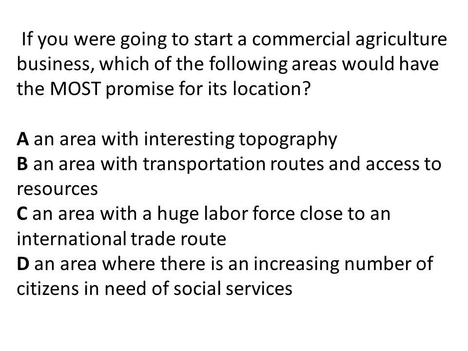 If you were going to start a commercial agriculture business, which of the following areas would have the MOST promise for its location