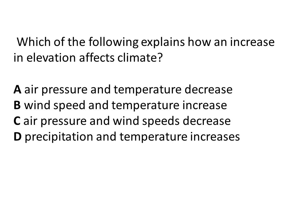 Which of the following explains how an increase in elevation affects climate