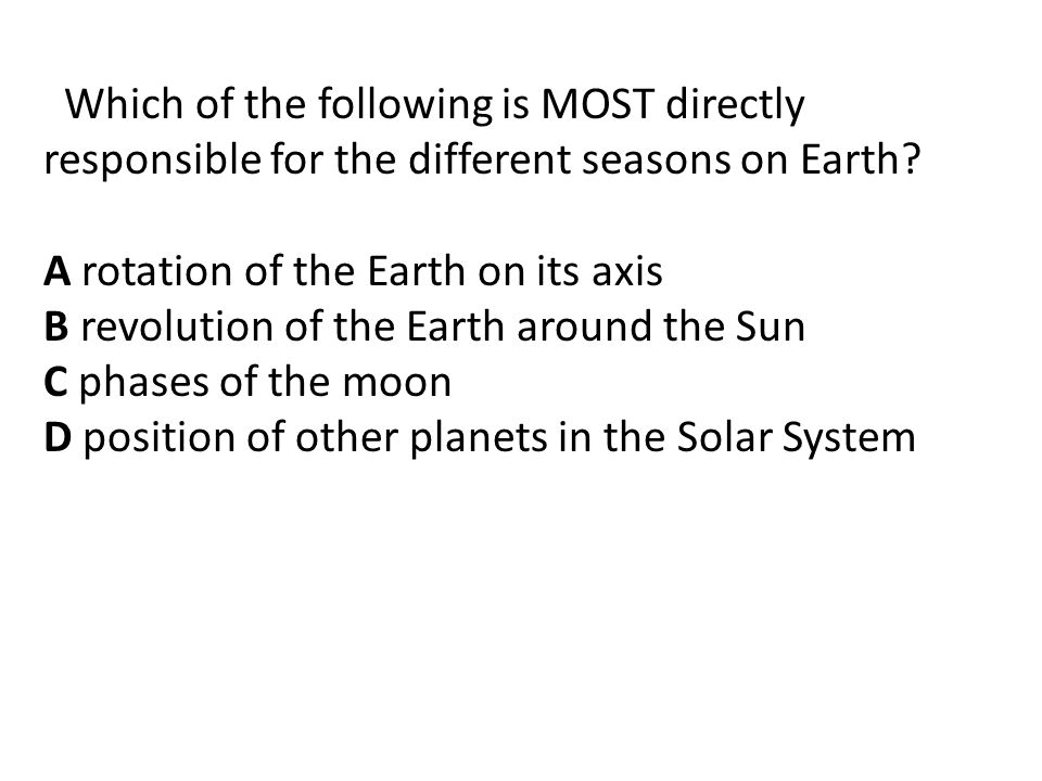 Which of the following is MOST directly responsible for the different seasons on Earth