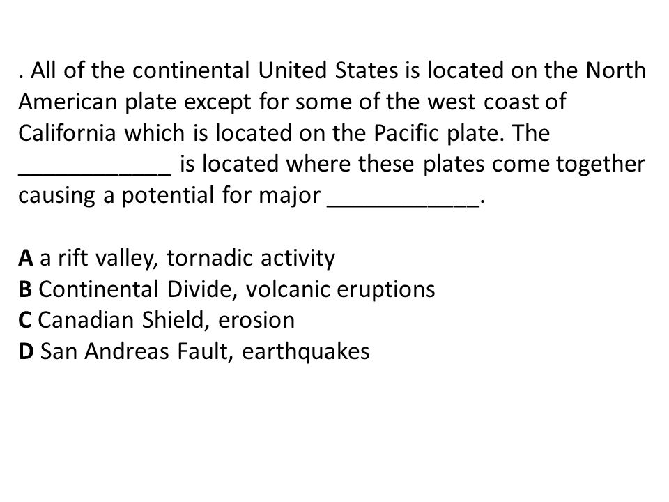 . All of the continental United States is located on the North American plate except for some of the west coast of California which is located on the Pacific plate. The ____________ is located where these plates come together causing a potential for major ____________.