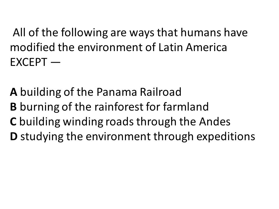 All of the following are ways that humans have modified the environment of Latin America EXCEPT —